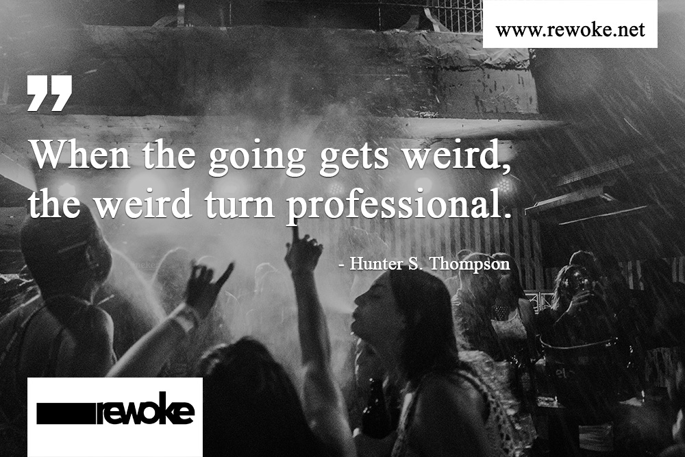 When the going gets weird, the weird turn professional. - Hunter S. Thompson